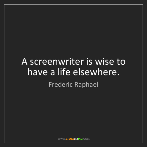 Frederic Raphael: A screenwriter is wise to have a life elsewhere.