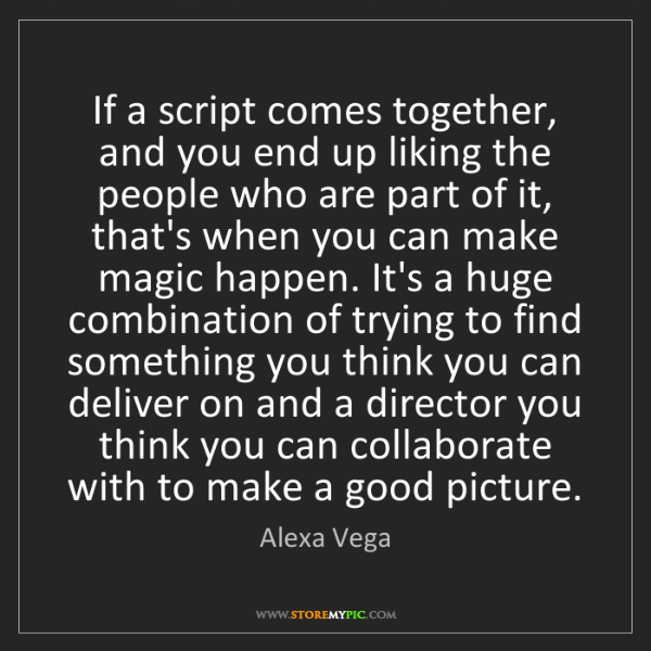Alexa Vega: If a script comes together, and you end up liking the...