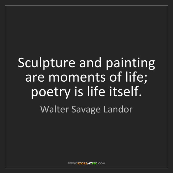 Walter Savage Landor: Sculpture and painting are moments of life; poetry is...