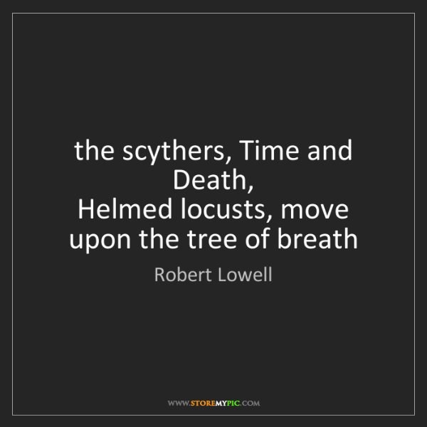 Robert Lowell: the scythers, Time and Death,  Helmed locusts, move upon...