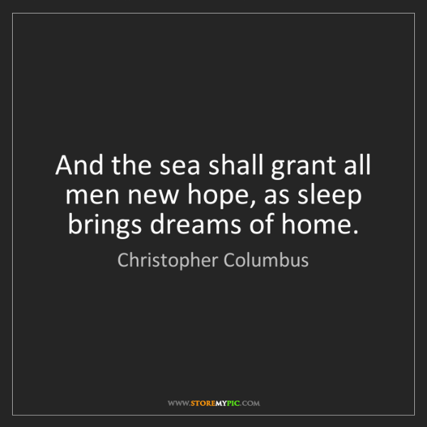 Christopher Columbus: And the sea shall grant all men new hope, as sleep brings...