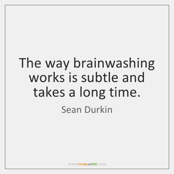 The way brainwashing works is subtle and takes a long time.