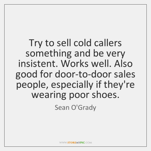 Try to sell cold callers something and be very insistent. Works well. ...