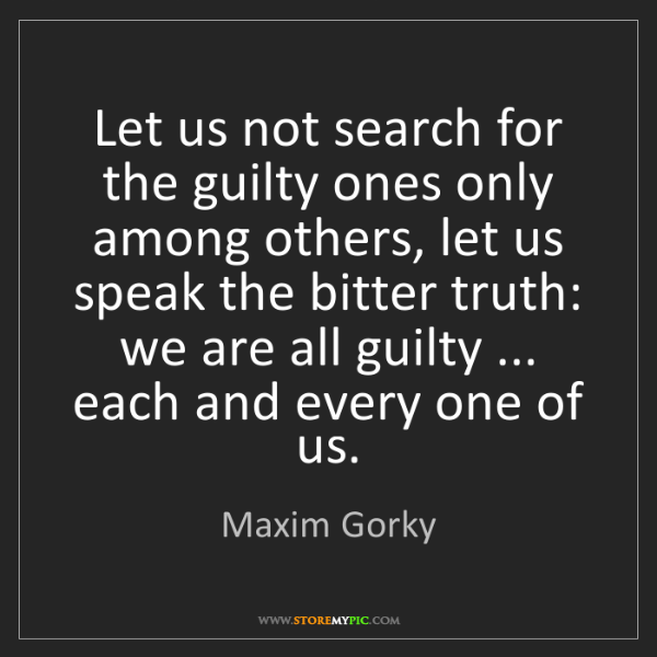 Maxim Gorky: Let us not search for the guilty ones only among others,...