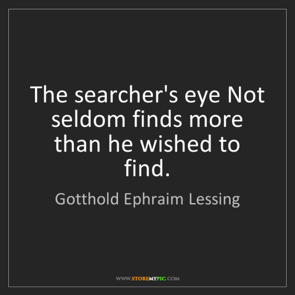 Gotthold Ephraim Lessing: The searcher's eye Not seldom finds more than he wished...