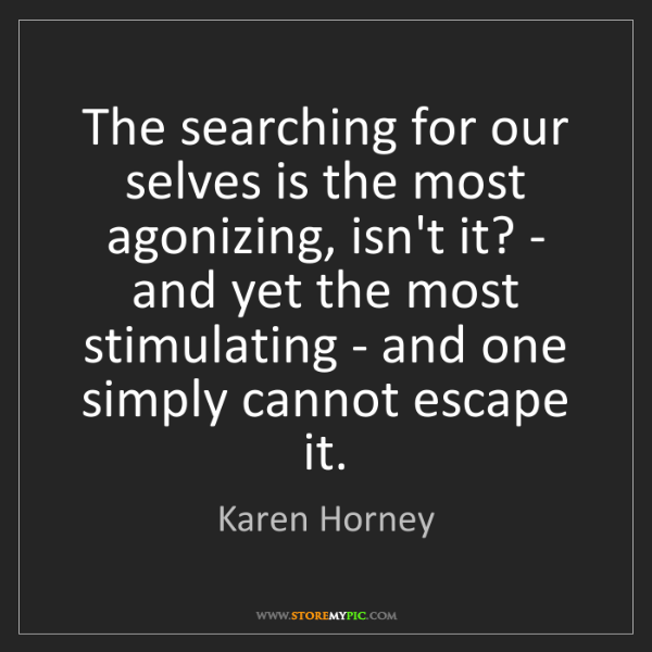 Karen Horney: The searching for our selves is the most agonizing, isn't...