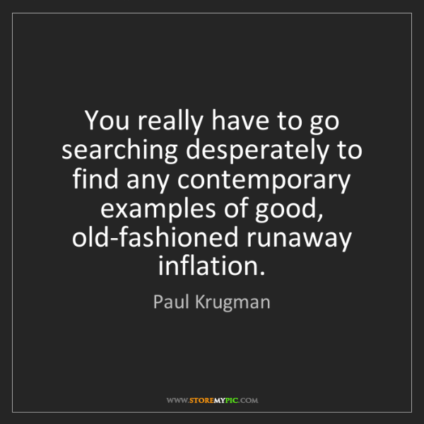 Paul Krugman: You really have to go searching desperately to find any...