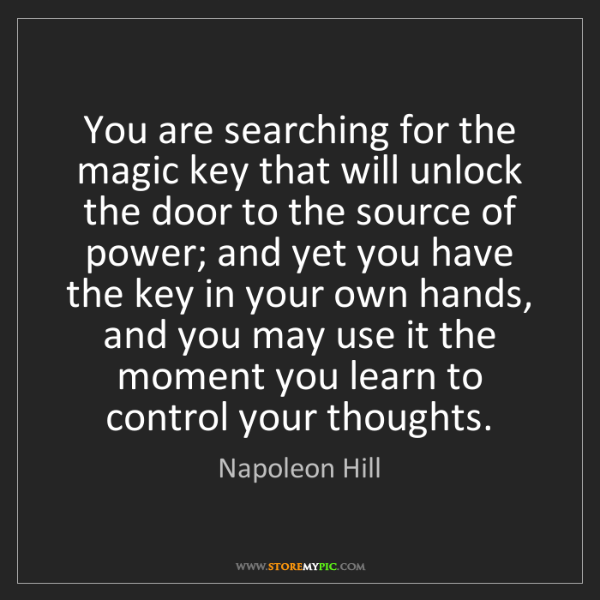 Napoleon Hill: You are searching for the magic key that will unlock...