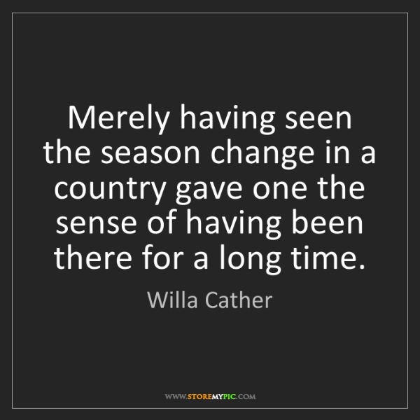 Willa Cather: Merely having seen the season change in a country gave...