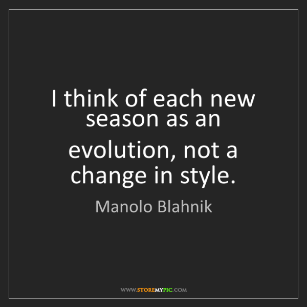 Manolo Blahnik: I think of each new season as an evolution, not a change...