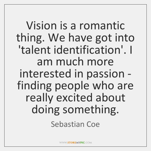 Vision is a romantic thing. We have got into 'talent identification'. I ...