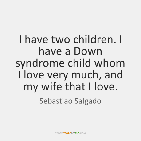 I have two children. I have a Down syndrome child whom I ...