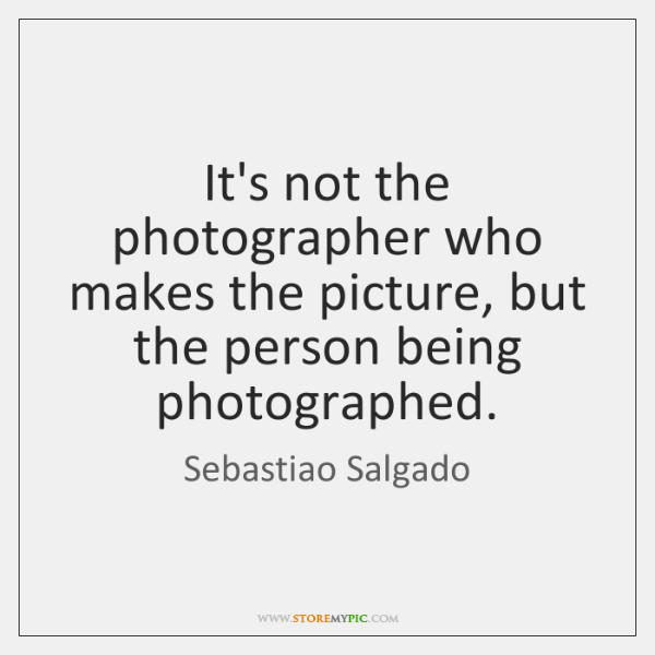 It's not the photographer who makes the picture, but the person being ...