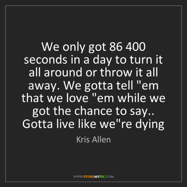 Kris Allen: We only got 86 400 seconds in a day to turn it all around...