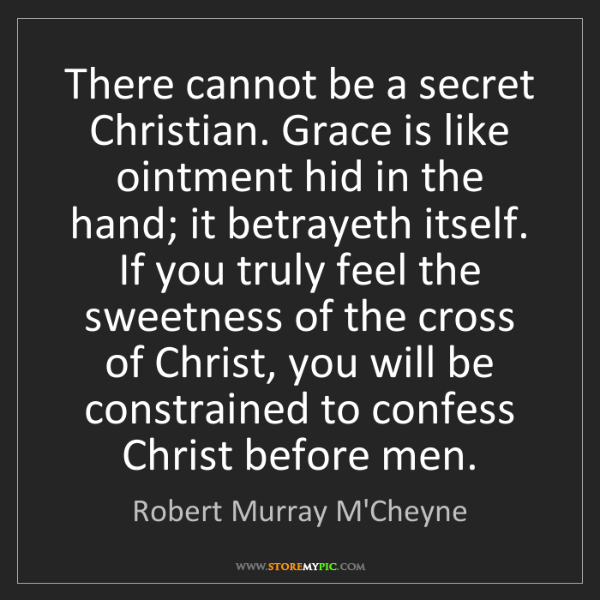 Robert Murray M'Cheyne: There cannot be a secret Christian. Grace is like ointment...
