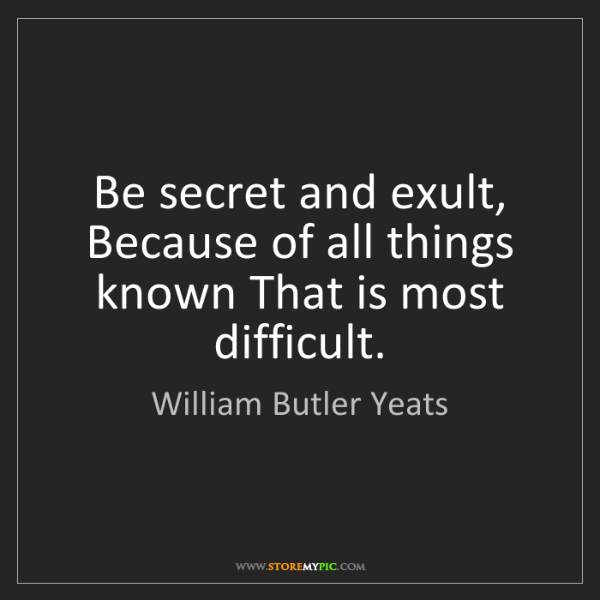 William Butler Yeats: Be secret and exult, Because of all things known That...