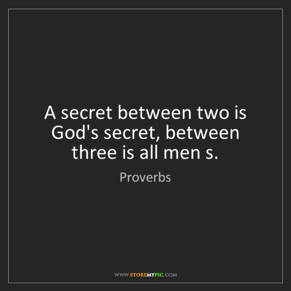 Proverbs: A secret between two is God's secret, between three is...