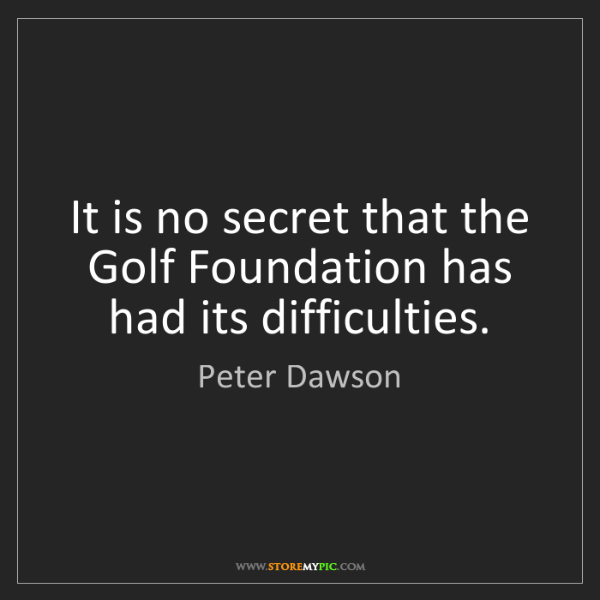 Peter Dawson: It is no secret that the Golf Foundation has had its...
