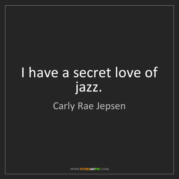 Carly Rae Jepsen: I have a secret love of jazz.