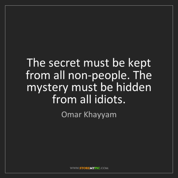 Omar Khayyam: The secret must be kept from all non-people. The mystery...