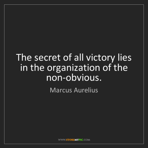 Marcus Aurelius: The secret of all victory lies in the organization of...