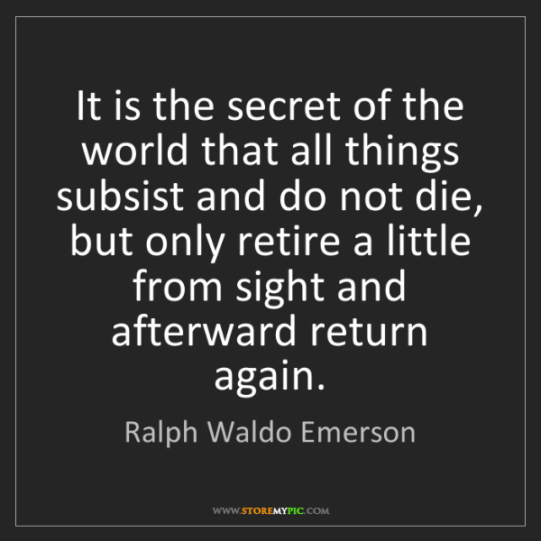 Ralph Waldo Emerson: It is the secret of the world that all things subsist...
