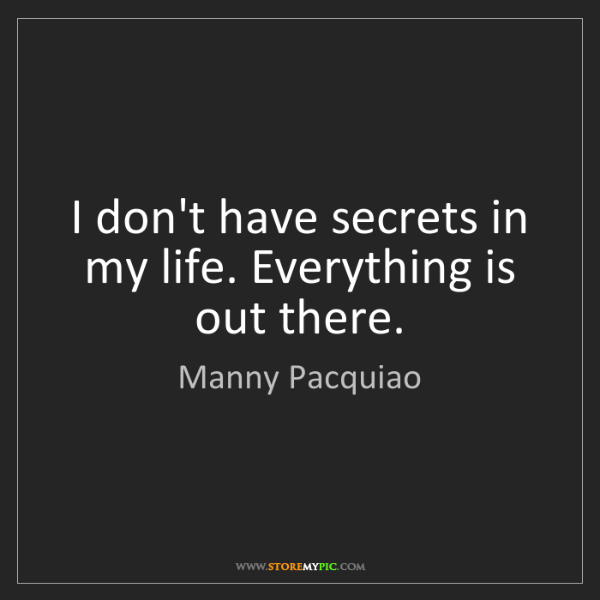 Manny Pacquiao: I don't have secrets in my life. Everything is out there.