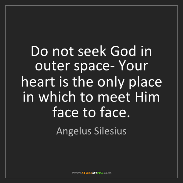 Angelus Silesius: Do not seek God in outer space- Your heart is the only...