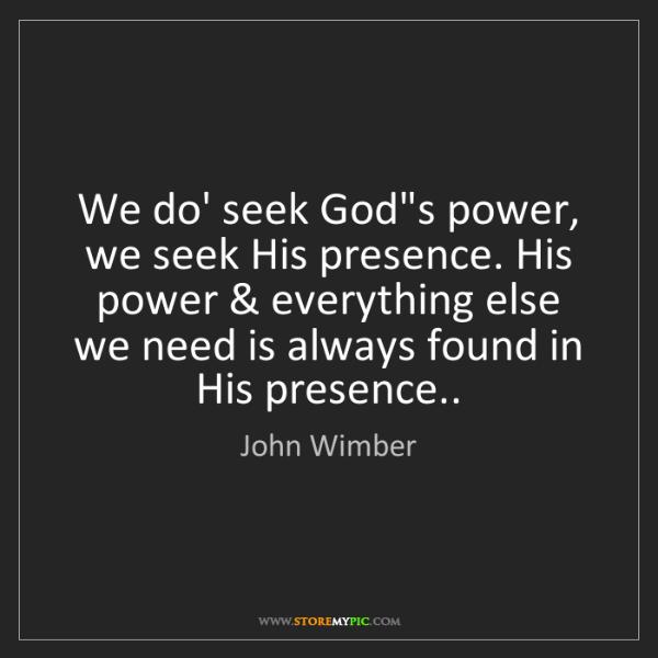 John Wimber: We do' seek God's power, we seek His presence. His power...