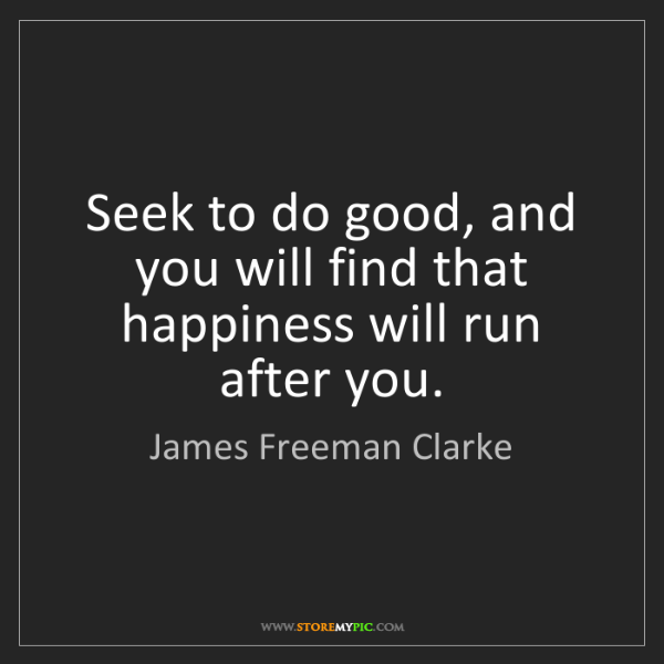 James Freeman Clarke: Seek to do good, and you will find that happiness will...