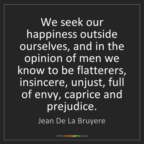 Jean De La Bruyere: We seek our happiness outside ourselves, and in the opinion...