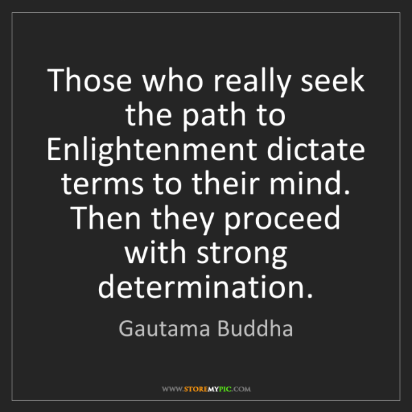 Gautama Buddha: Those who really seek the path to Enlightenment dictate...