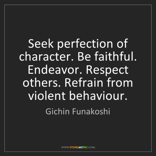 Gichin Funakoshi: Seek perfection of character. Be faithful. Endeavor....