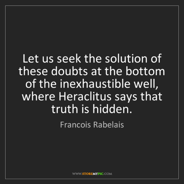 Francois Rabelais: Let us seek the solution of these doubts at the bottom...