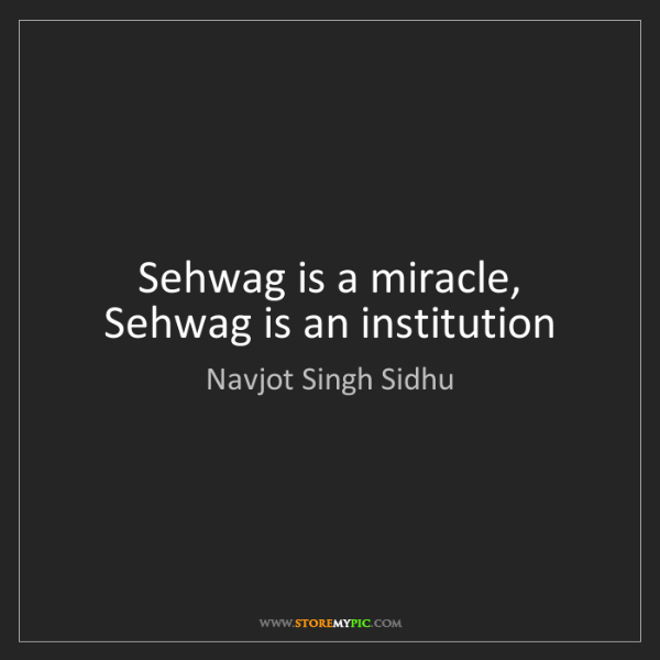Navjot Singh Sidhu: Sehwag is a miracle, Sehwag is an institution