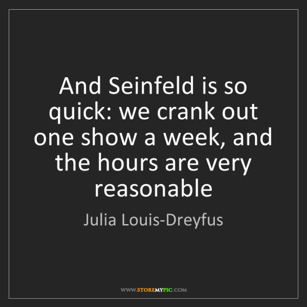 Julia Louis-Dreyfus: And Seinfeld is so quick: we crank out one show a week,...