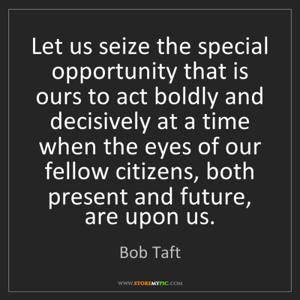 Bob Taft: Let us seize the special opportunity that is ours to...