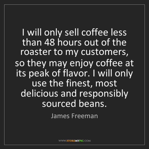 James Freeman: I will only sell coffee less than 48 hours out of the...