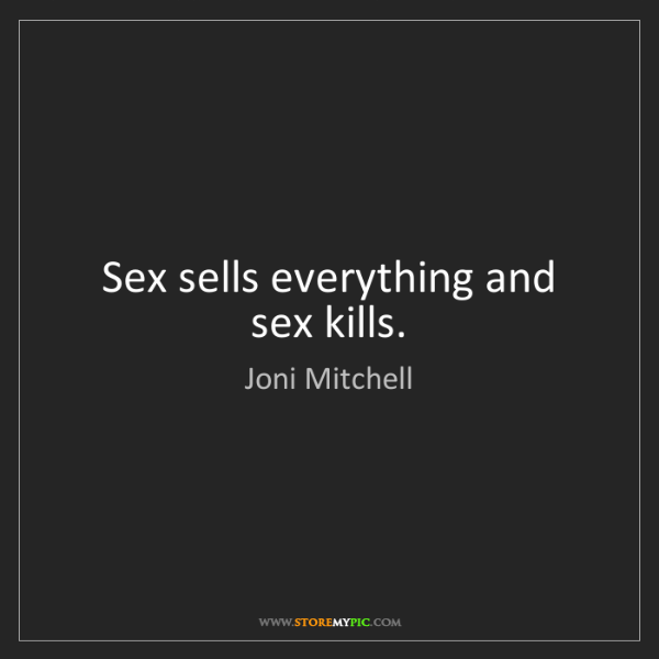Joni Mitchell: Sex sells everything and sex kills.