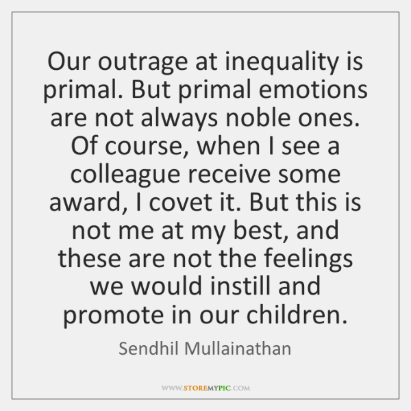 Our outrage at inequality is primal. But primal emotions are not always ...