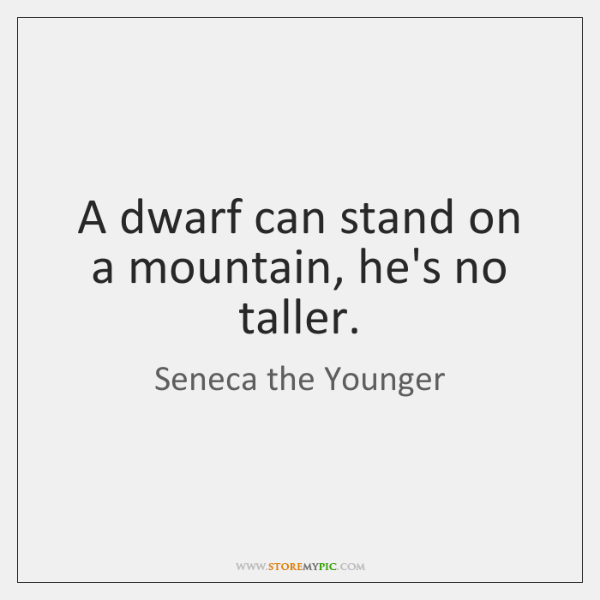 A dwarf can stand on a mountain, he's no taller.