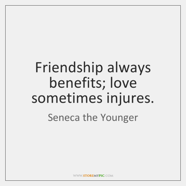 Friendship always benefits; love sometimes injures.