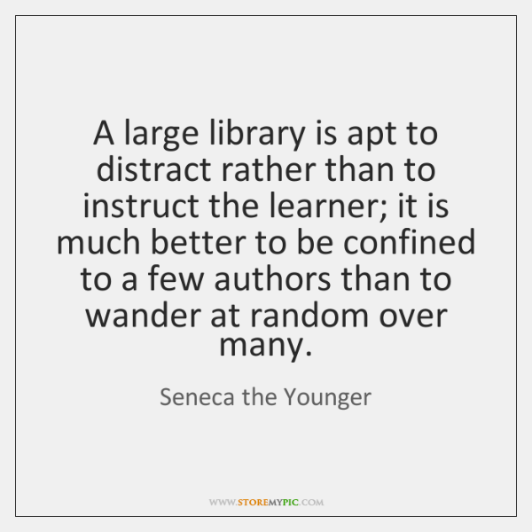 A large library is apt to distract rather than to instruct the ...