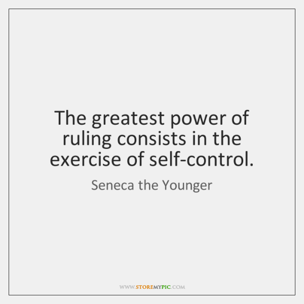 The greatest power of ruling consists in the exercise of self-control.