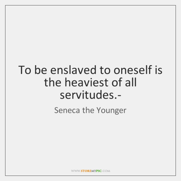 To be enslaved to oneself is the heaviest of all servitudes.-