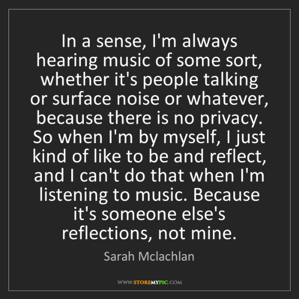 Sarah Mclachlan: In a sense, I'm always hearing music of some sort, whether...