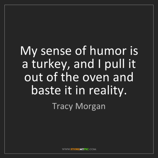 Tracy Morgan: My sense of humor is a turkey, and I pull it out of the...