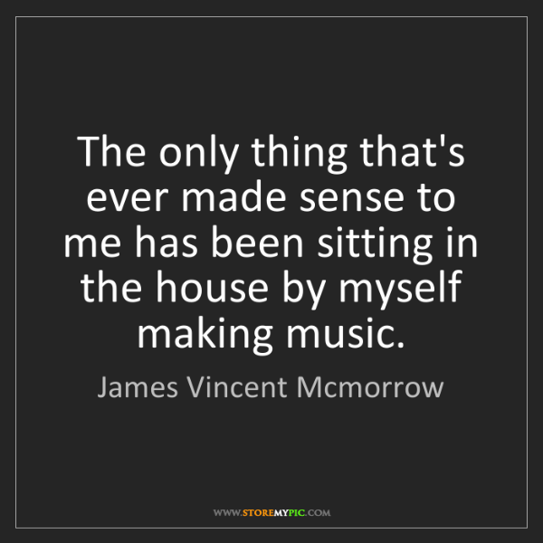 James Vincent Mcmorrow: The only thing that's ever made sense to me has been...