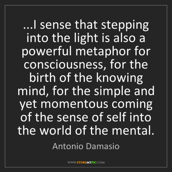 Antonio Damasio: ...I sense that stepping into the light is also a powerful...