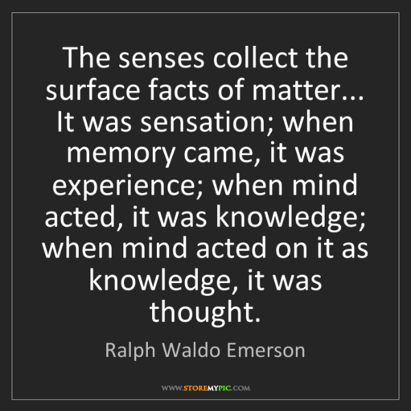 Ralph Waldo Emerson: The senses collect the surface facts of matter... It...